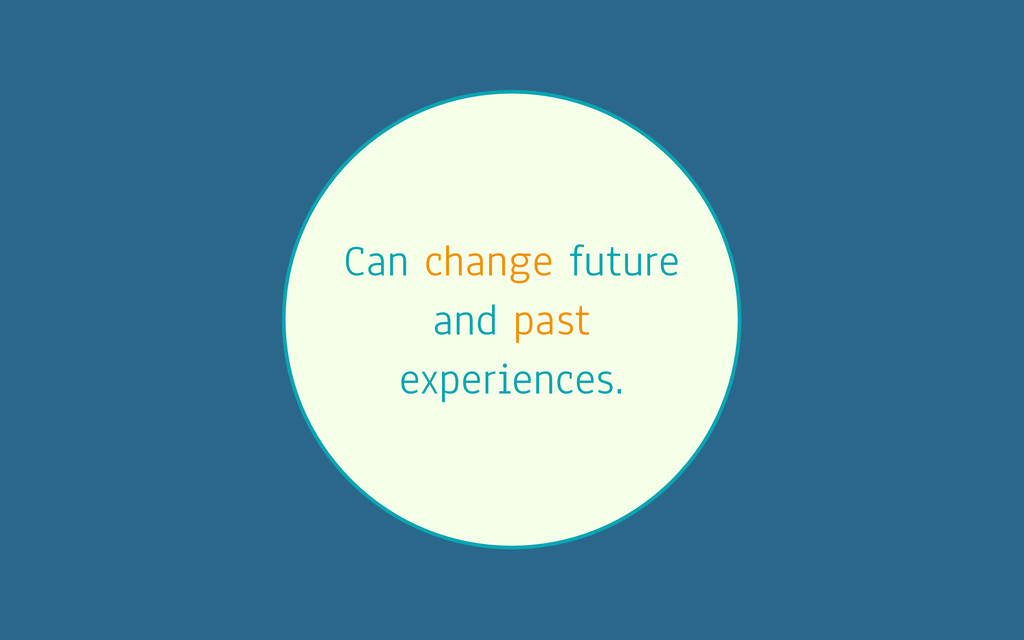 Can change future and past experiences.