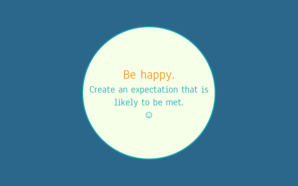 Be happy. Create an expectation that is likely ...