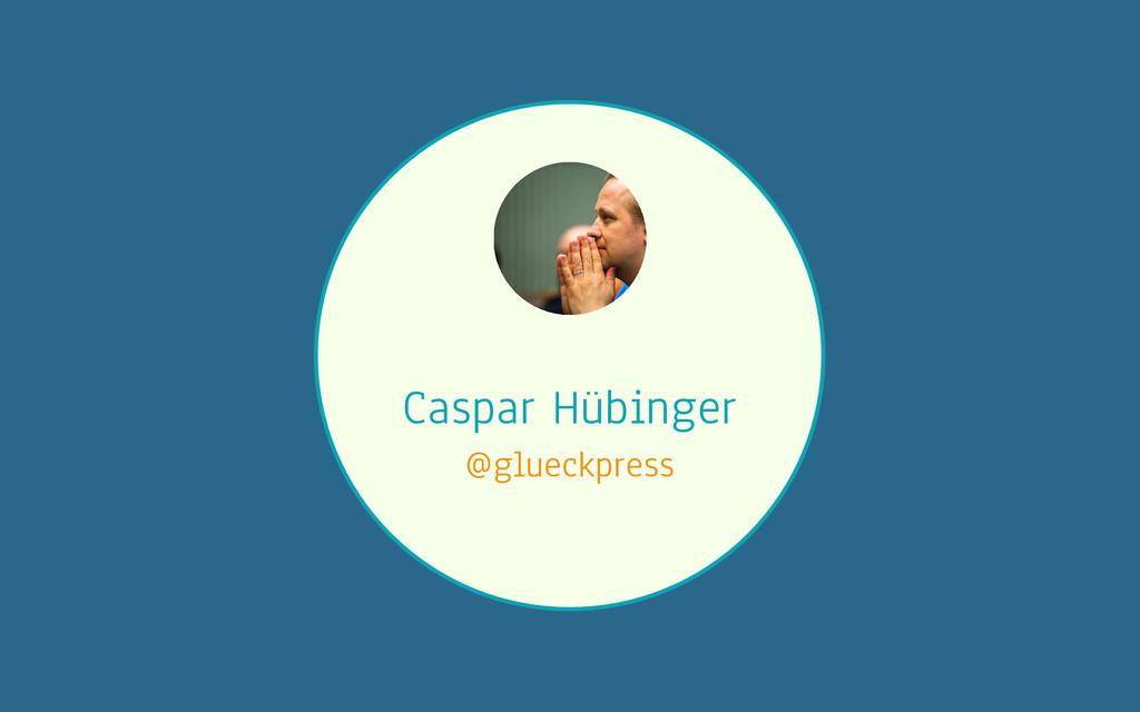 Caspar Hübinger @glueckpress