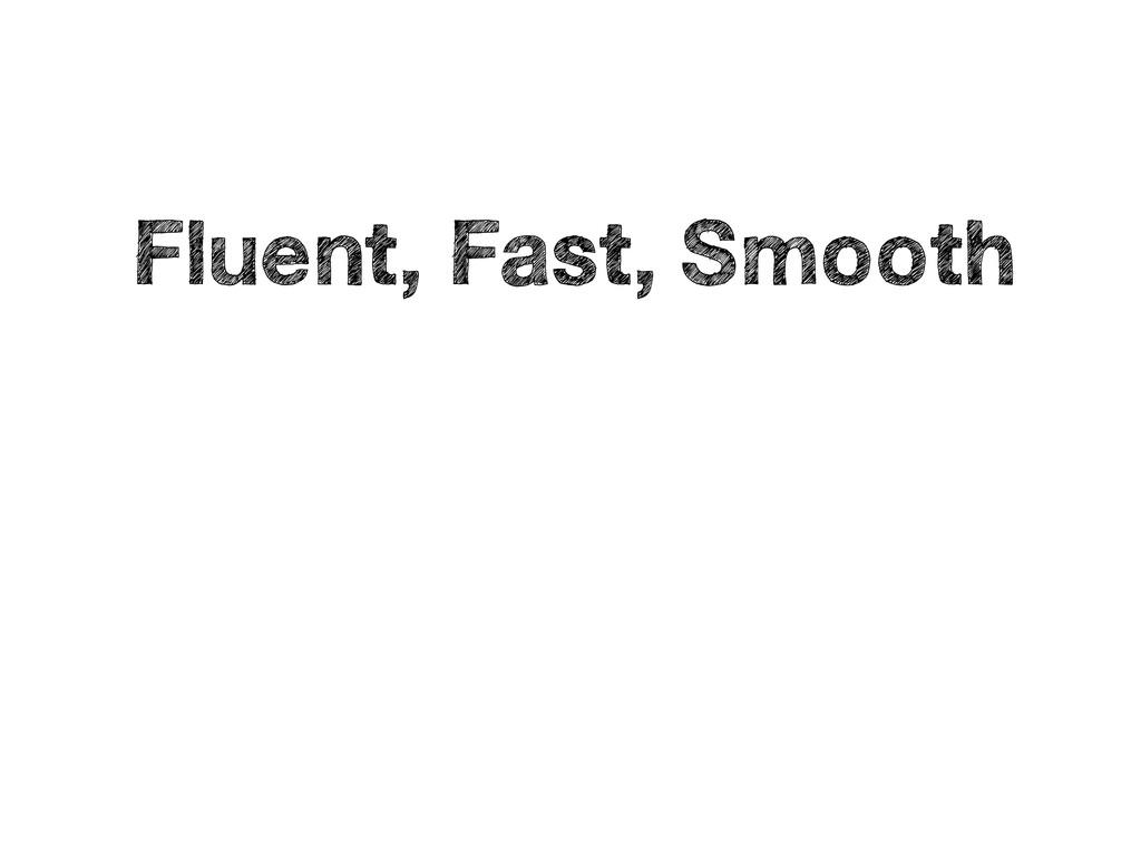 • Fluent, Fast, Smooth