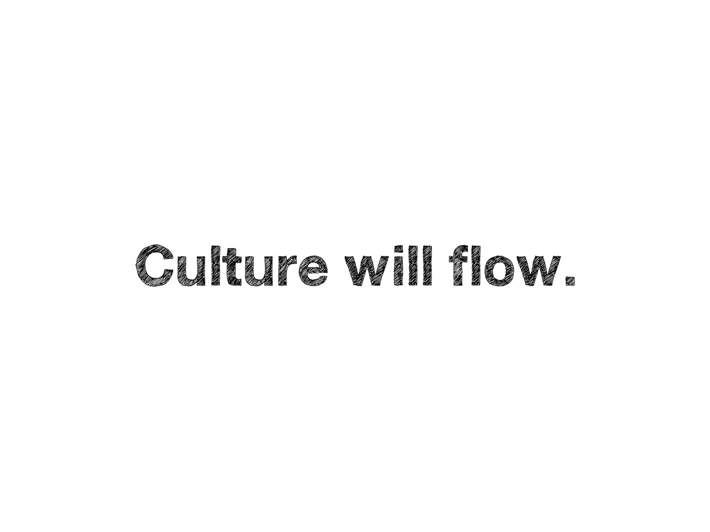 Culture will flow.