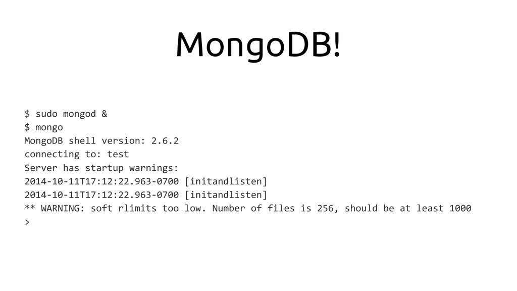 MongoDB! $ sudo mongod & $ mongo MongoDB shell ...