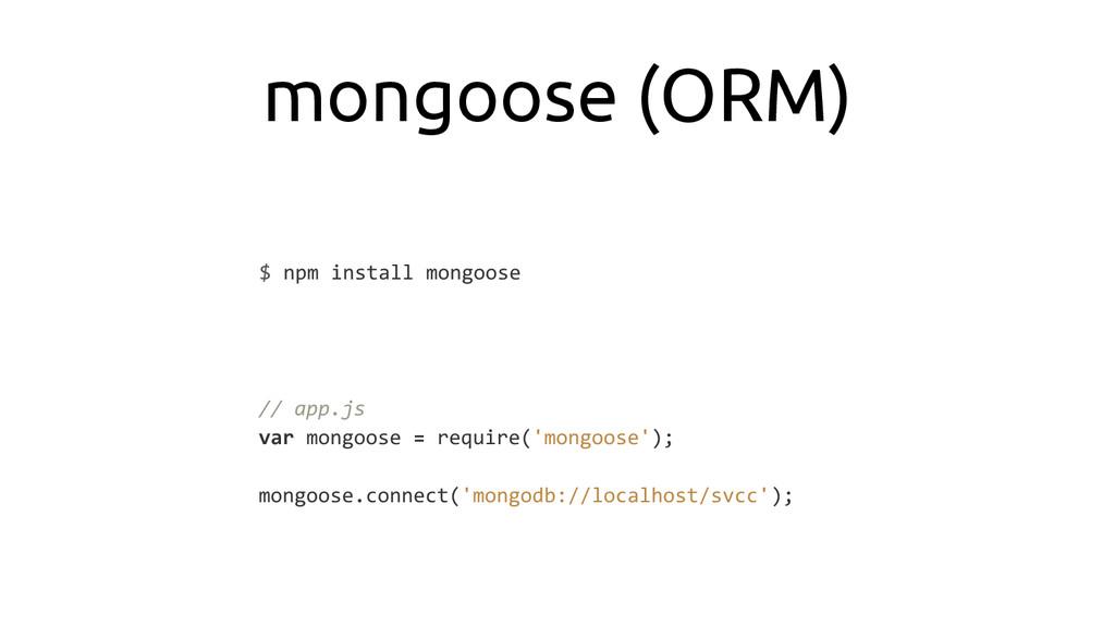 mongoose (ORM) $ npm install mongoose // app.js...