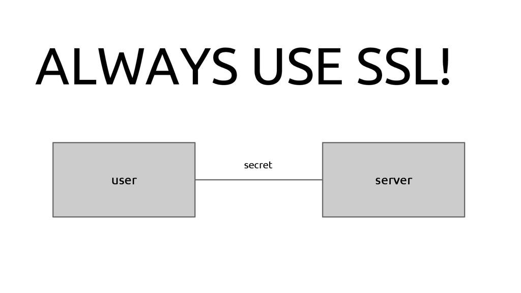 ALWAYS USE SSL! user server secret
