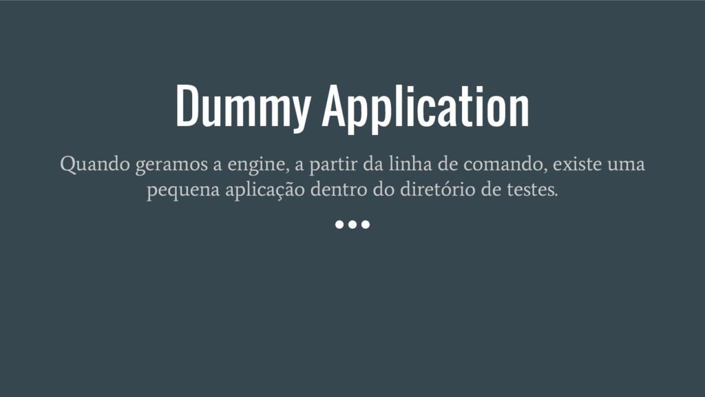 Dummy Application Quando geramos a engine, a pa...