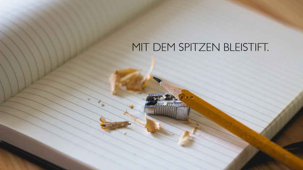 MIT DEM SPITZEN BLEISTIFT.
