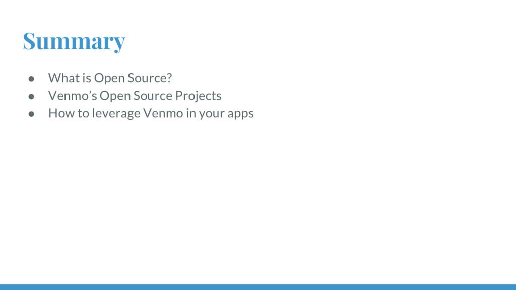 Summary ● What is Open Source? ● Venmo's Open S...