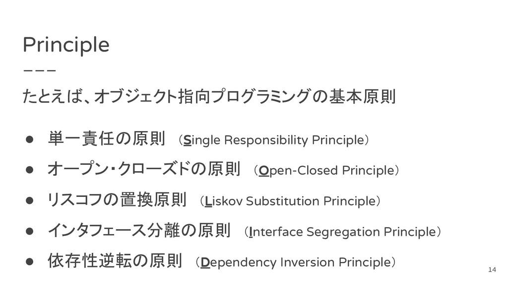 Principle たとえば、オブジェクト指向プログラミングの基本原則 ● 単一責任の原則 (...