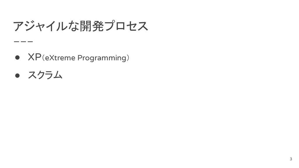 アジャイルな開発プロセス ● XP(eXtreme Programming) ● スクラム 3