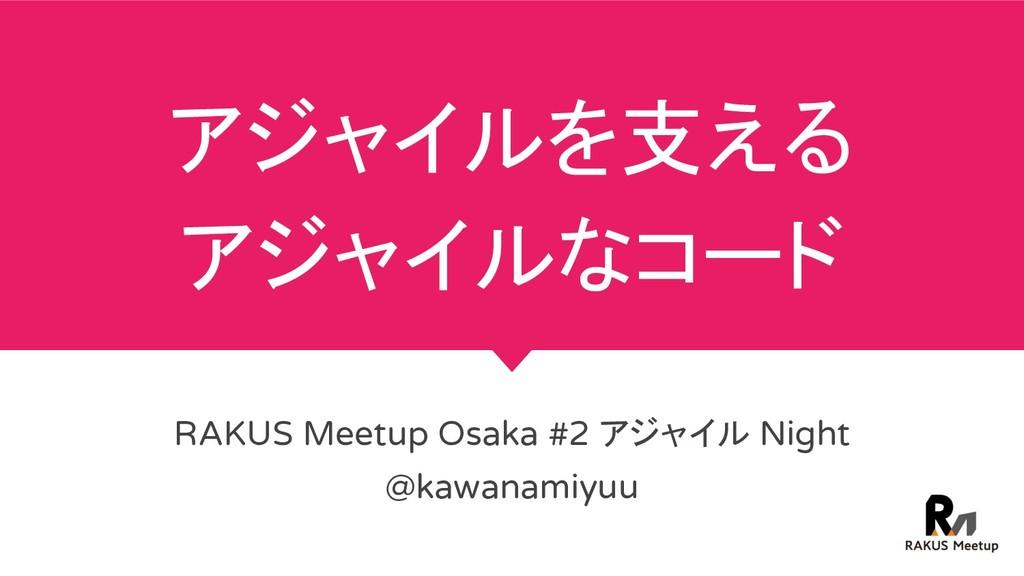 アジャイルを支える アジャイルなコード RAKUS Meetup Osaka #2 アジャイル...
