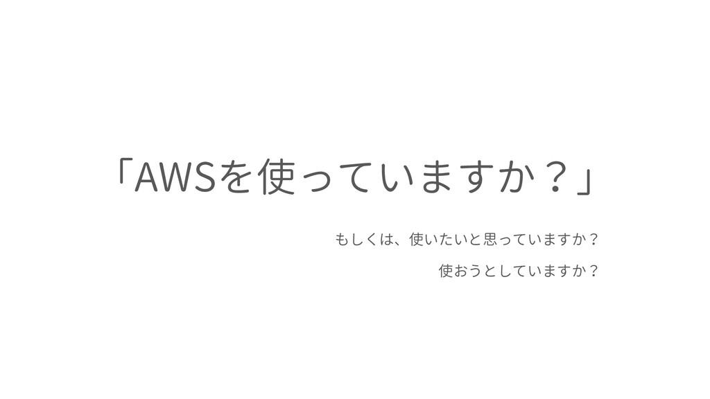 「AWSを使っていますか?」 もしくは、使いたいと思っていますか? 使おうとしていますか?