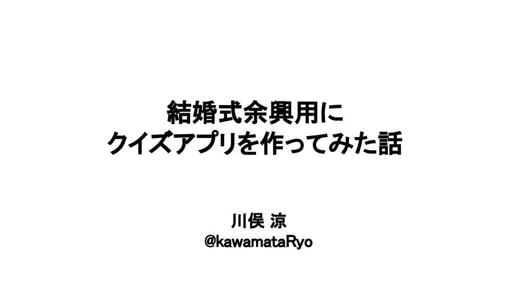 結婚式余興用に クイズアプリを作ってみた話 川俣 涼 @kawamataRyo