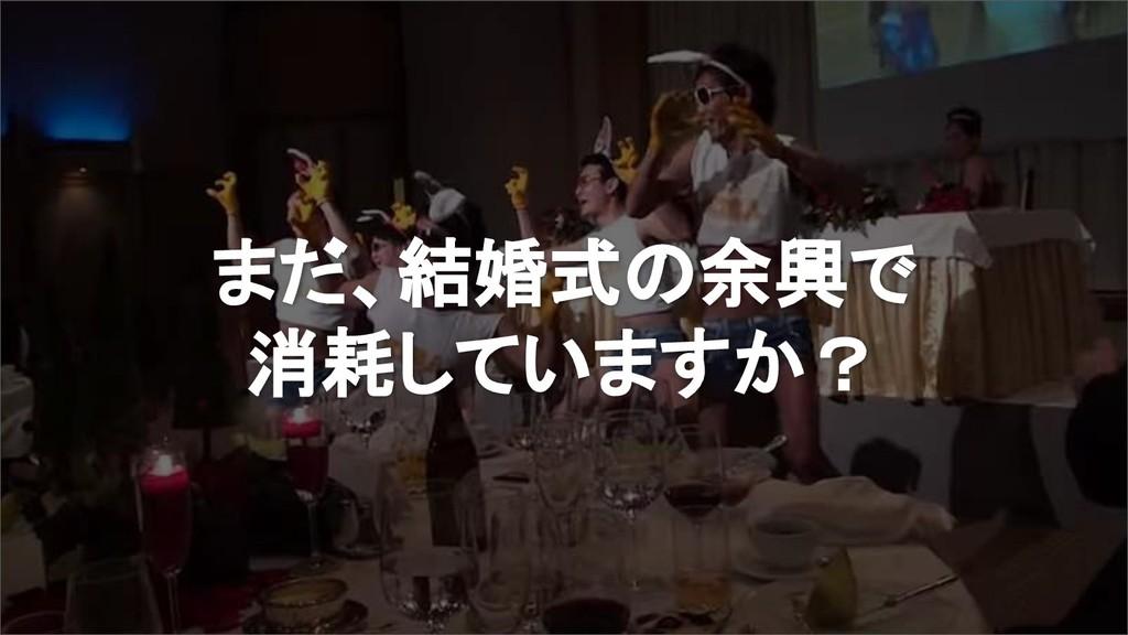 まだ、結婚式の余興で 消耗していますか?