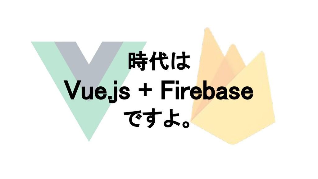 時代は Vue.js + Firebase ですよ。