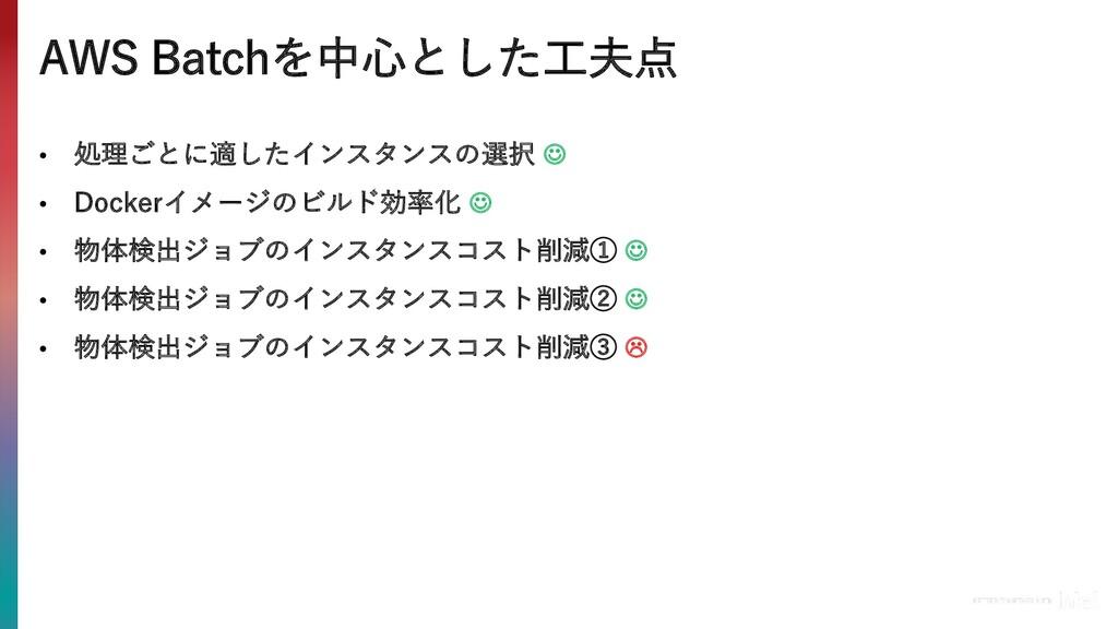 AWS Batchを中⼼とした⼯夫点 • 処理ごとに適したインスタンスの選択 J • Dock...