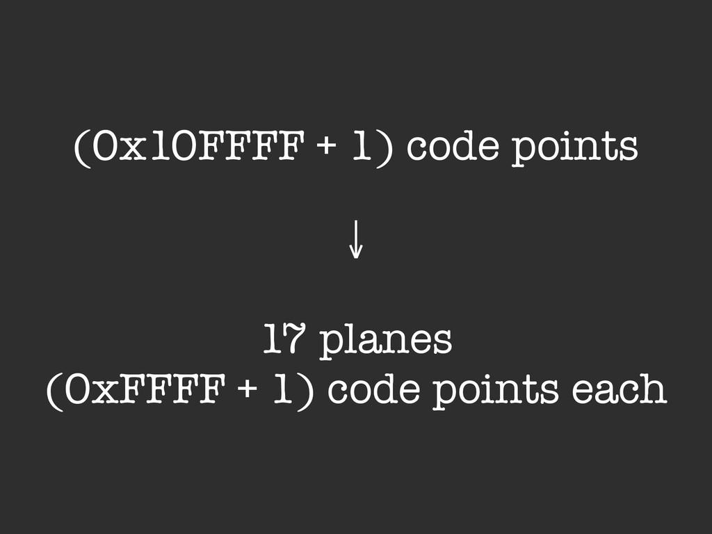 (0x10FFFF + 1) code points ! ↓ ! 17 planes (0xF...