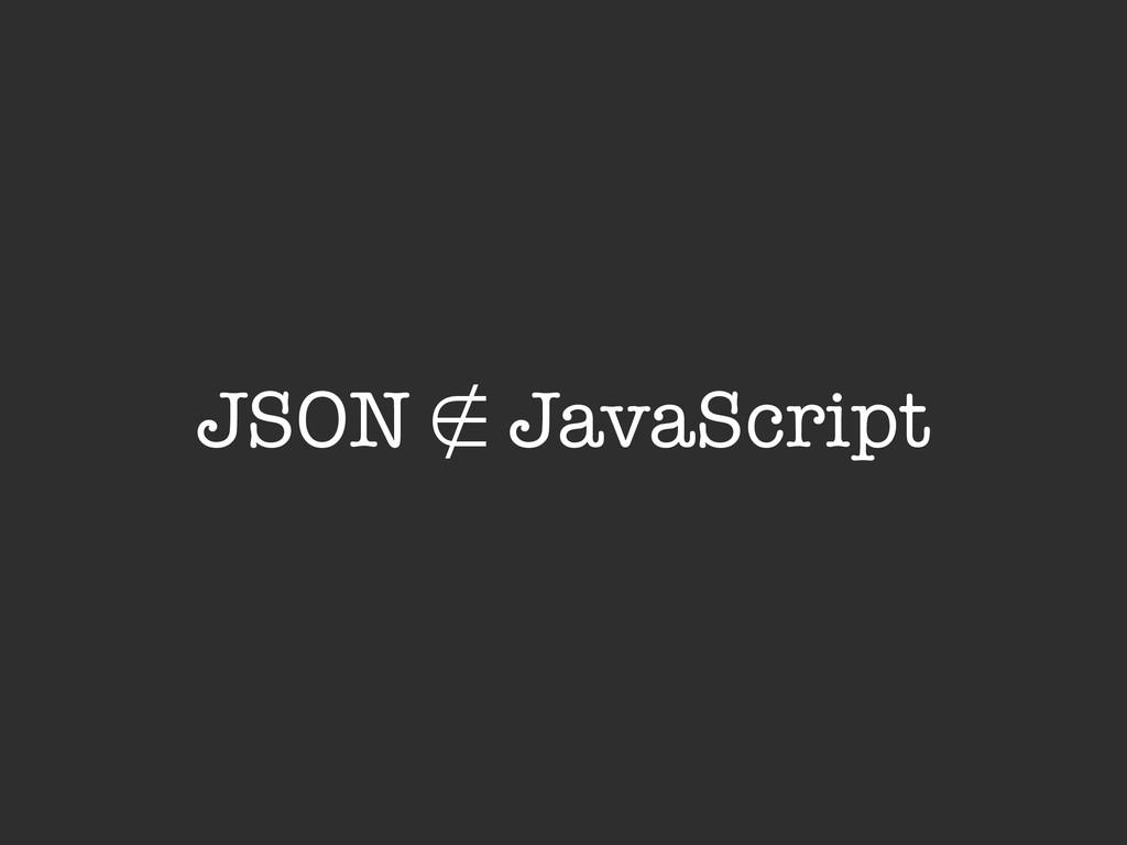 JSON ∉ JavaScript