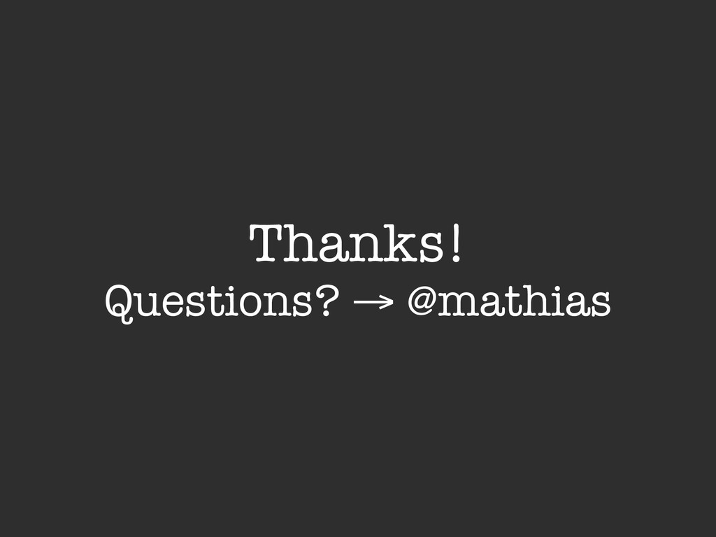 Thanks! Questions? → @mathias