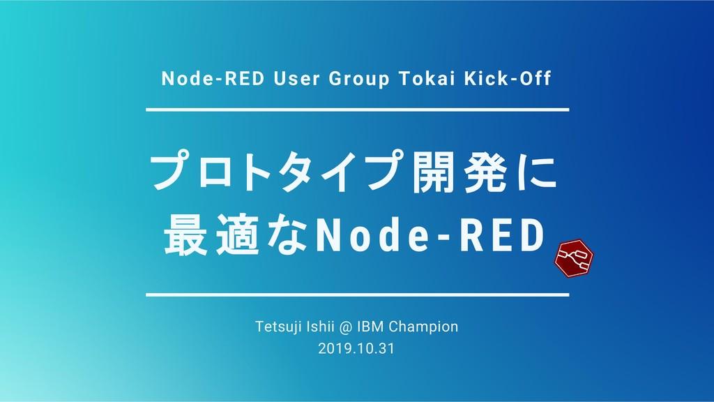 プロトタイプ開発に 最適なNode-RED Tetsuji Ishii @ IBM Champ...
