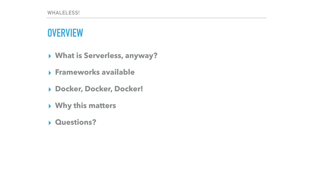 WHALELESS! OVERVIEW ▸ What is Serverless, anywa...
