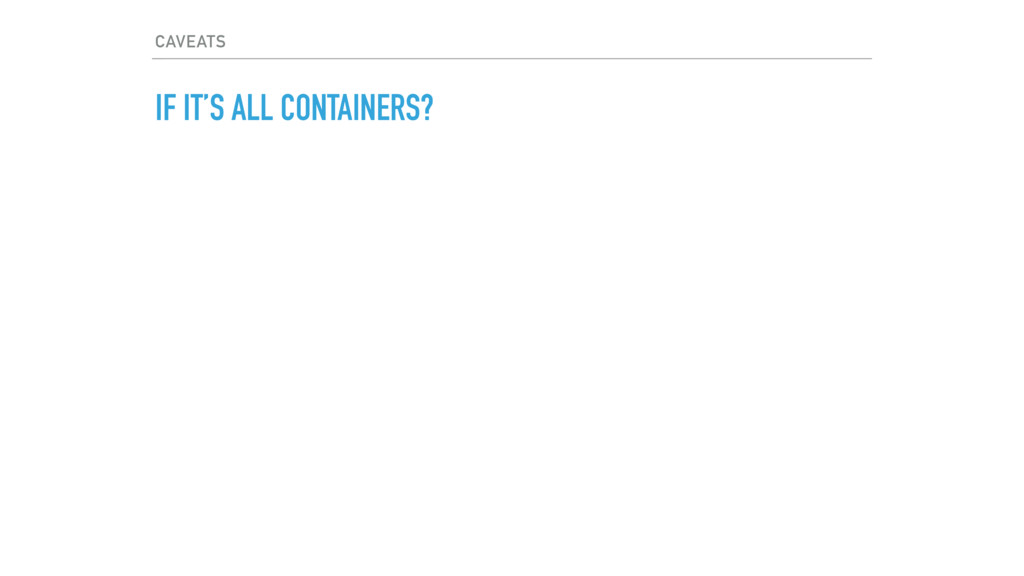 CAVEATS IF IT'S ALL CONTAINERS?