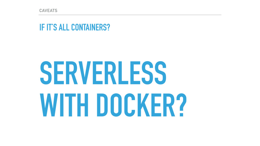 CAVEATS IF IT'S ALL CONTAINERS? SERVERLESS WITH...