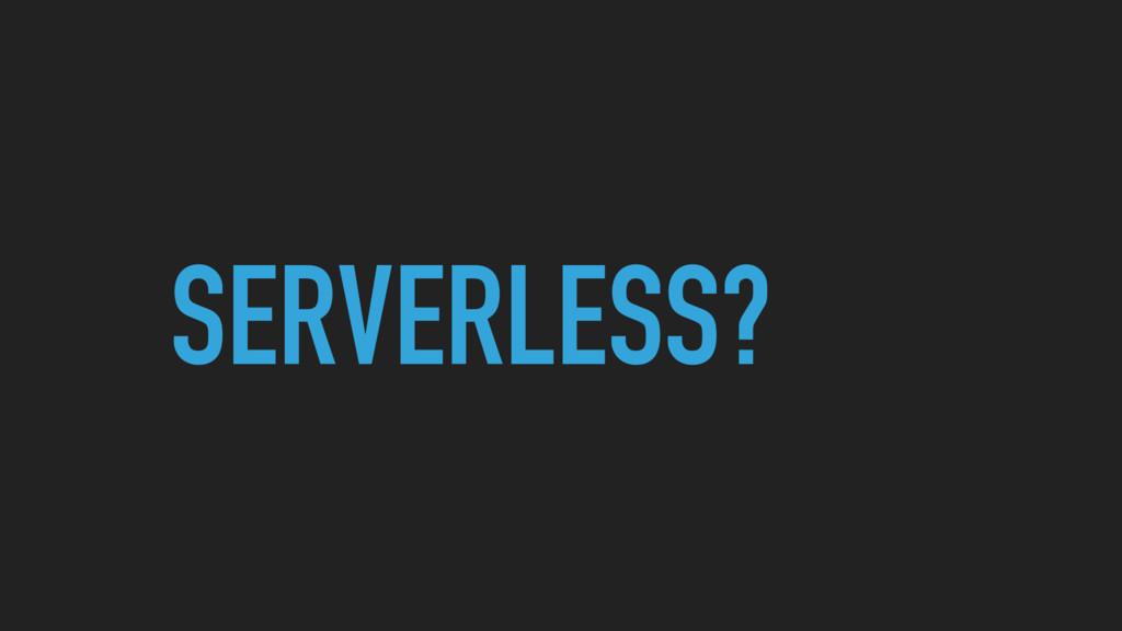 SERVERLESS?