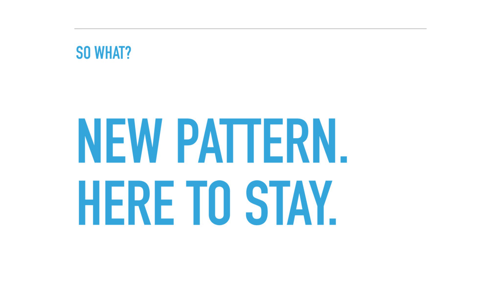 SO WHAT? NEW PATTERN. HERE TO STAY.