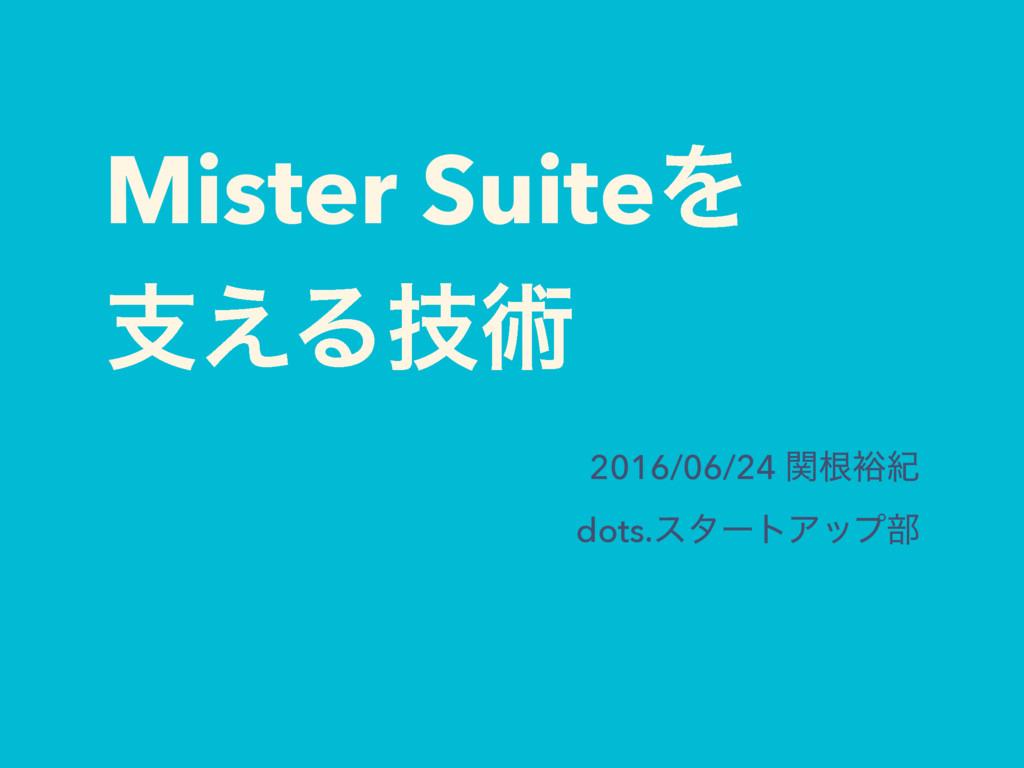 Mister SuiteΛ ࢧ͑Δٕज़ 2016/06/24 ؔࠜ༟ل dots.ελʔτΞο...