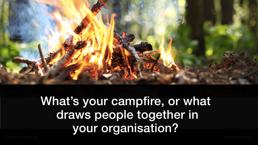 @benholliday #govdesign What's your campfire, o...