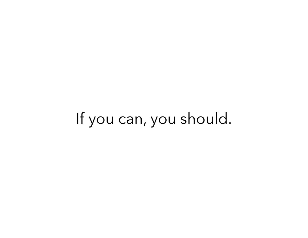 If you can, you should.