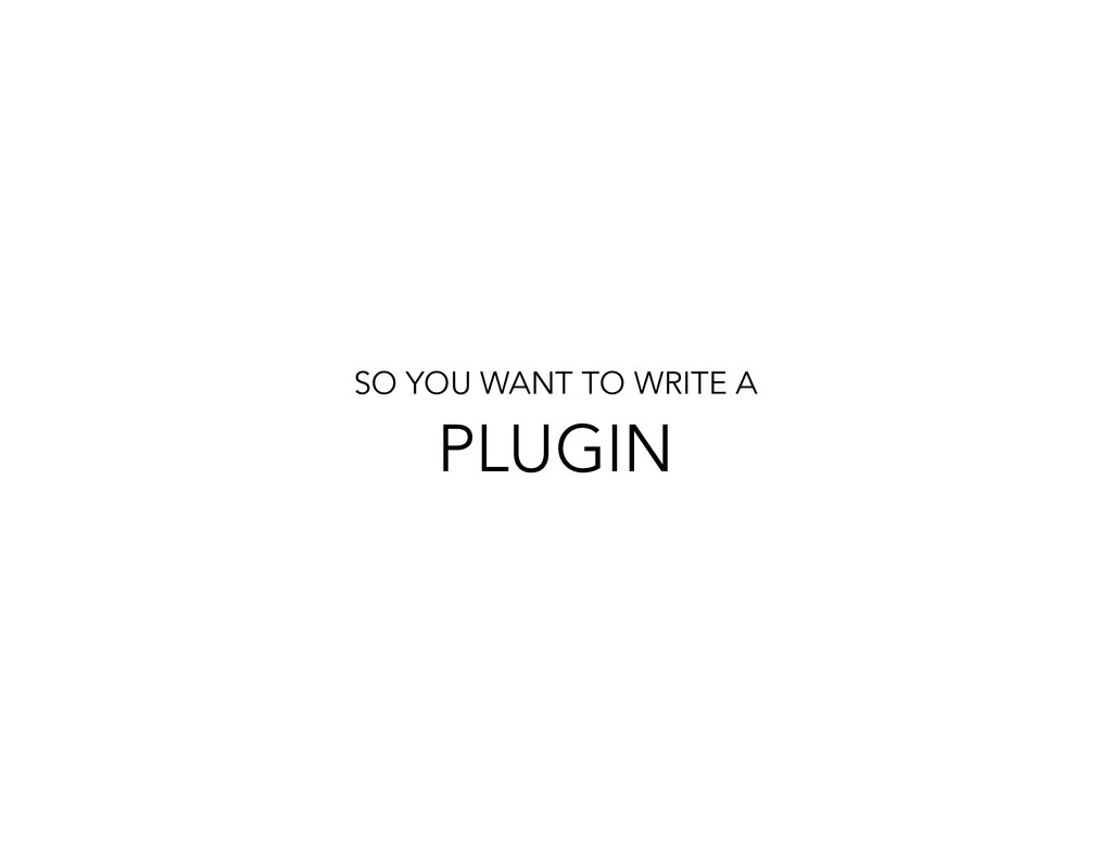 SO YOU WANT TO WRITE A PLUGIN