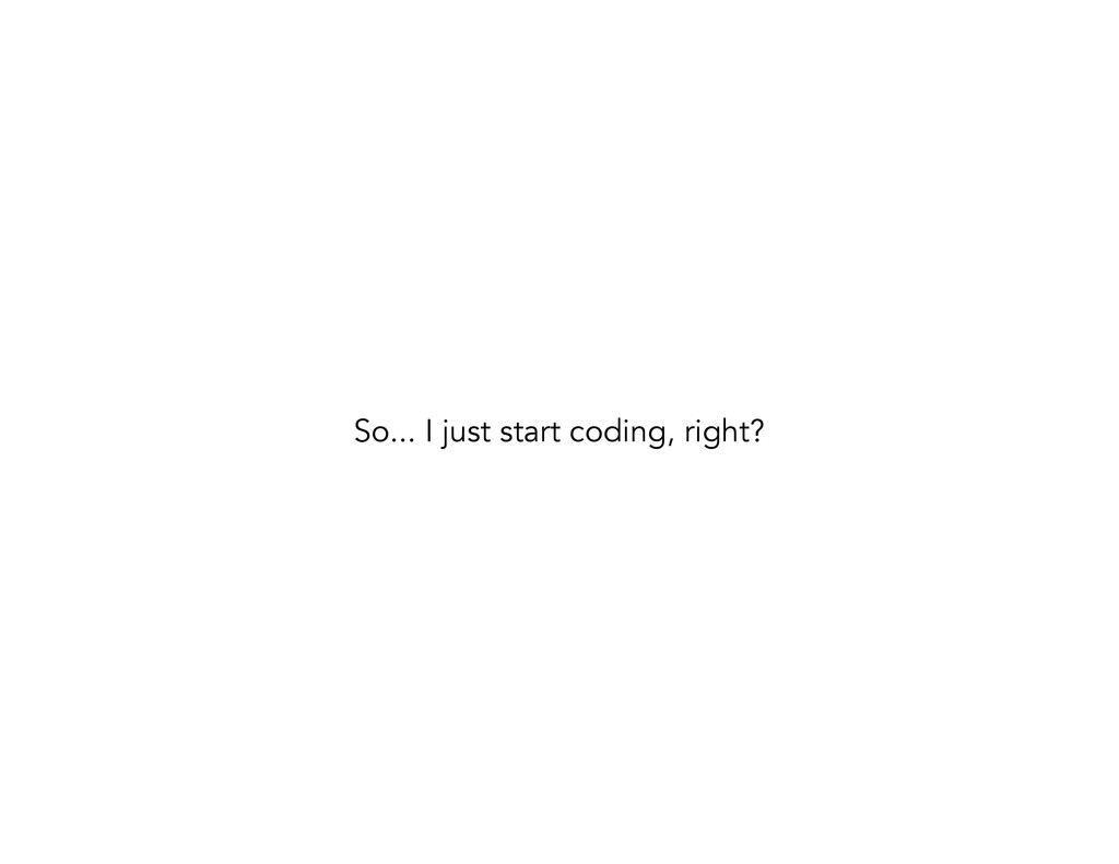 So... I just start coding, right?