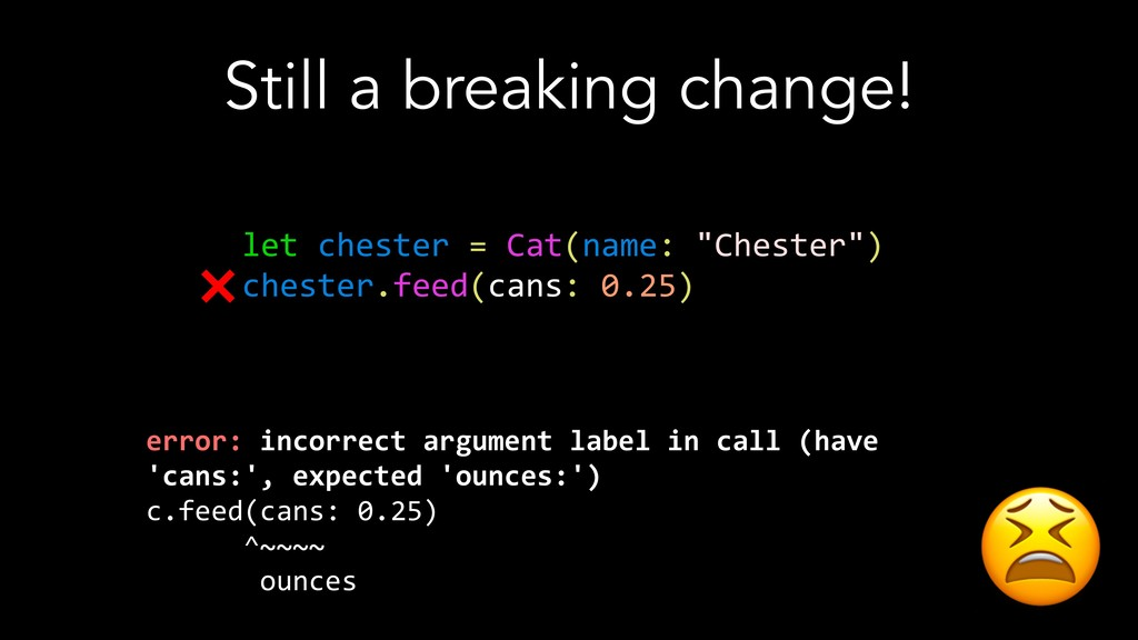 Still a breaking change! let chester = Cat(name...