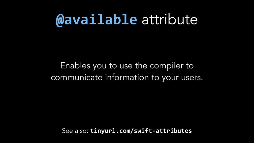 See also: tinyurl.com/swift-attributes Enables ...