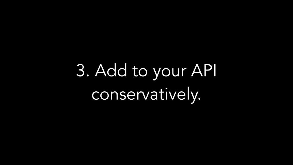3. Add to your API conservatively.