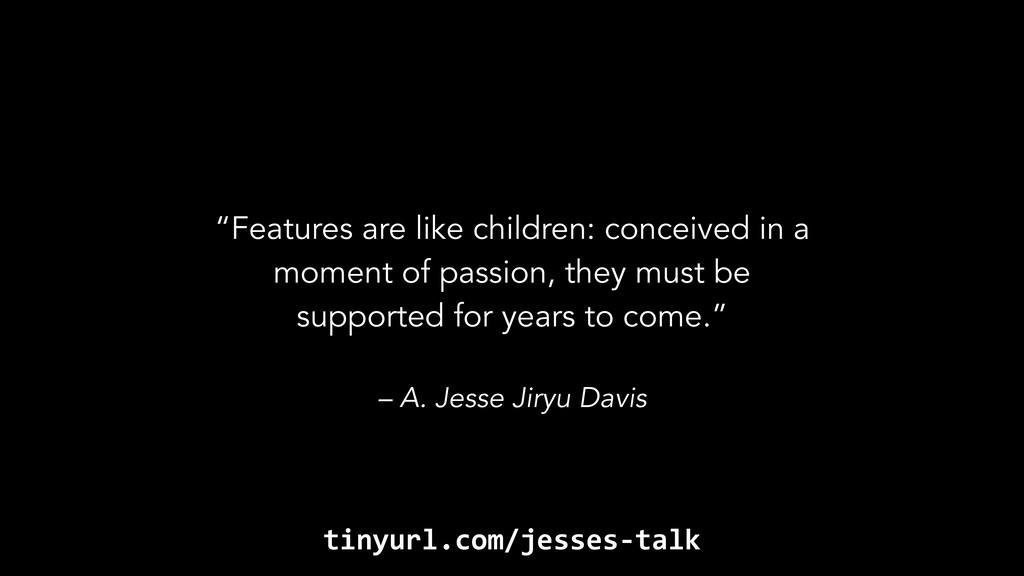 """– A. Jesse Jiryu Davis """"Features are like child..."""