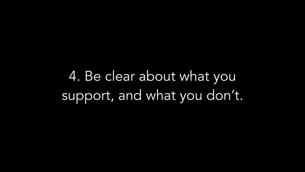 4. Be clear about what you support, and what yo...