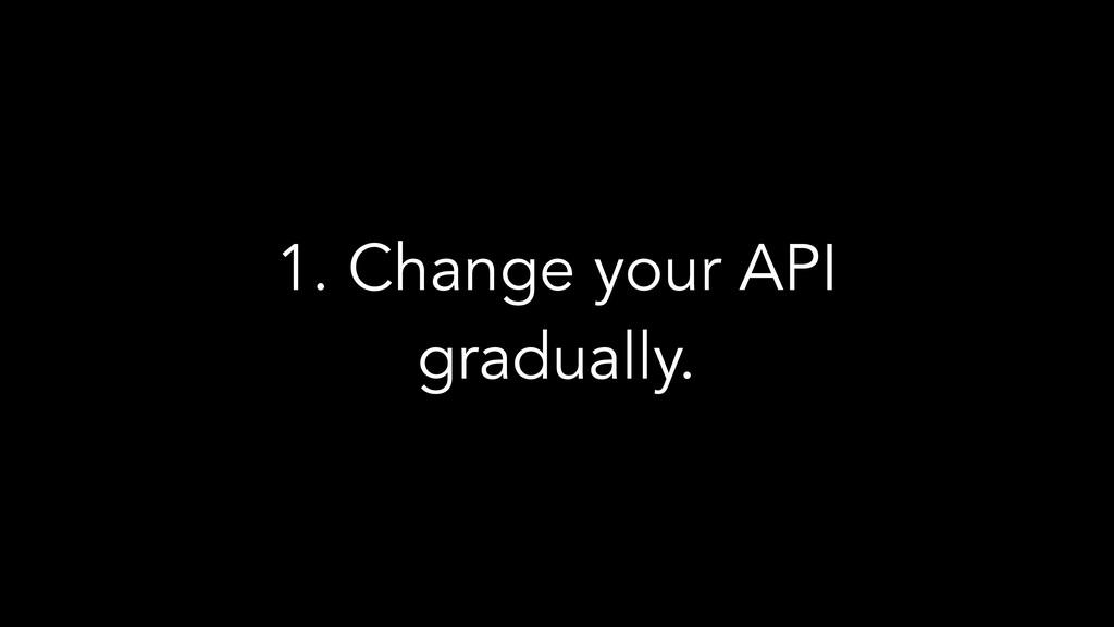 1. Change your API gradually.