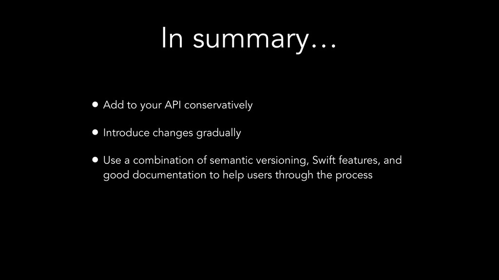 In summary… • Add to your API conservatively • ...