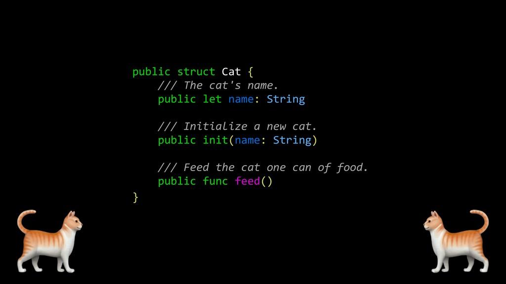 public struct Cat { /// The cat's name. public ...
