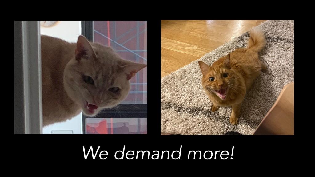 We demand more!