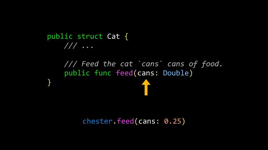 public struct Cat { /// ... /// Feed the cat `c...