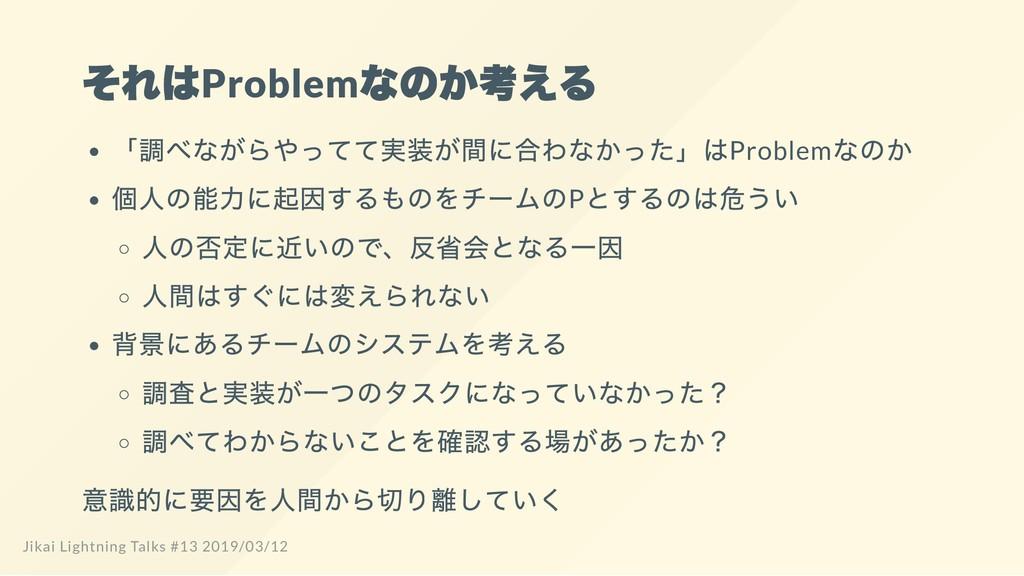 それはProblem なのか考える 「 調べながらやってて実装が間に合わなかった」 はProb...