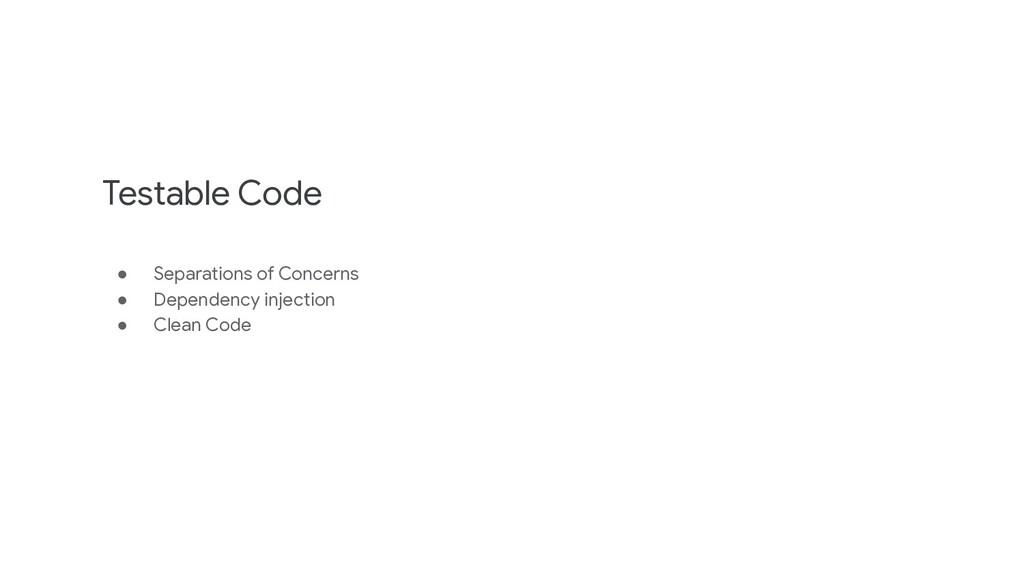 Testable Code ● Separations of Concerns ● Depen...