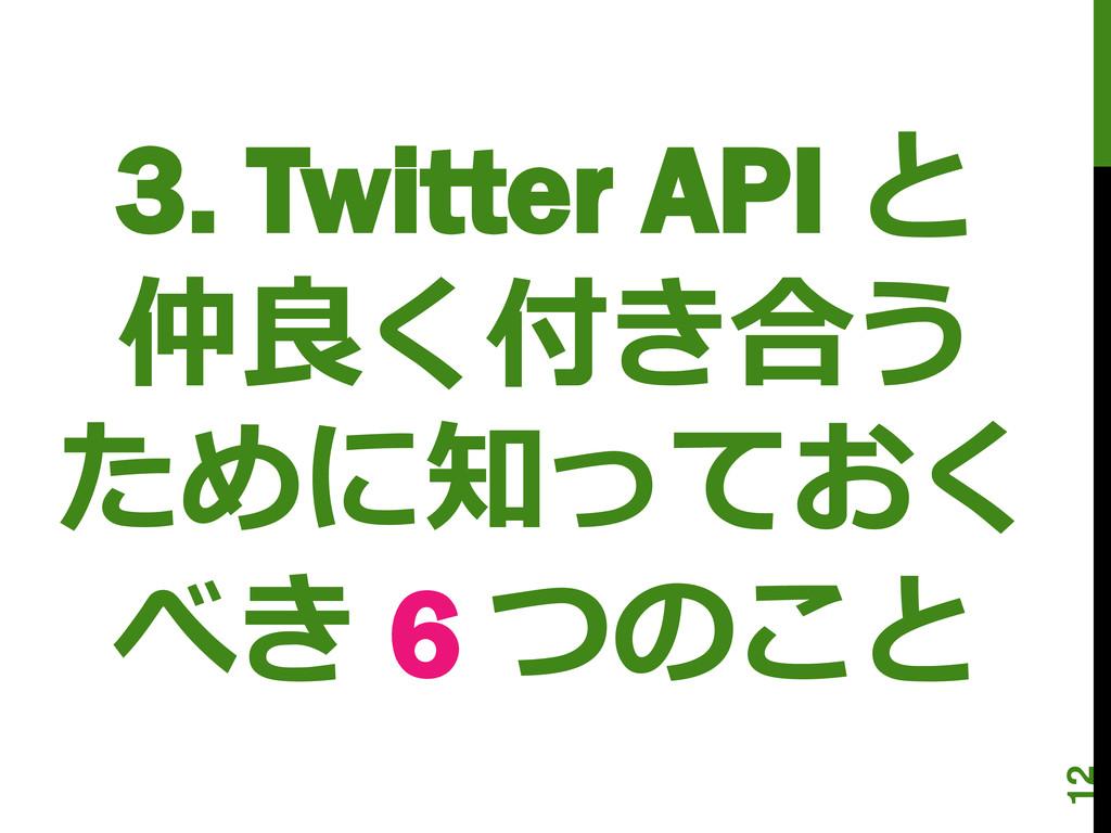 3. Twitter API と 仲良く付き合う ために知っておく べき 6 つのこと 12