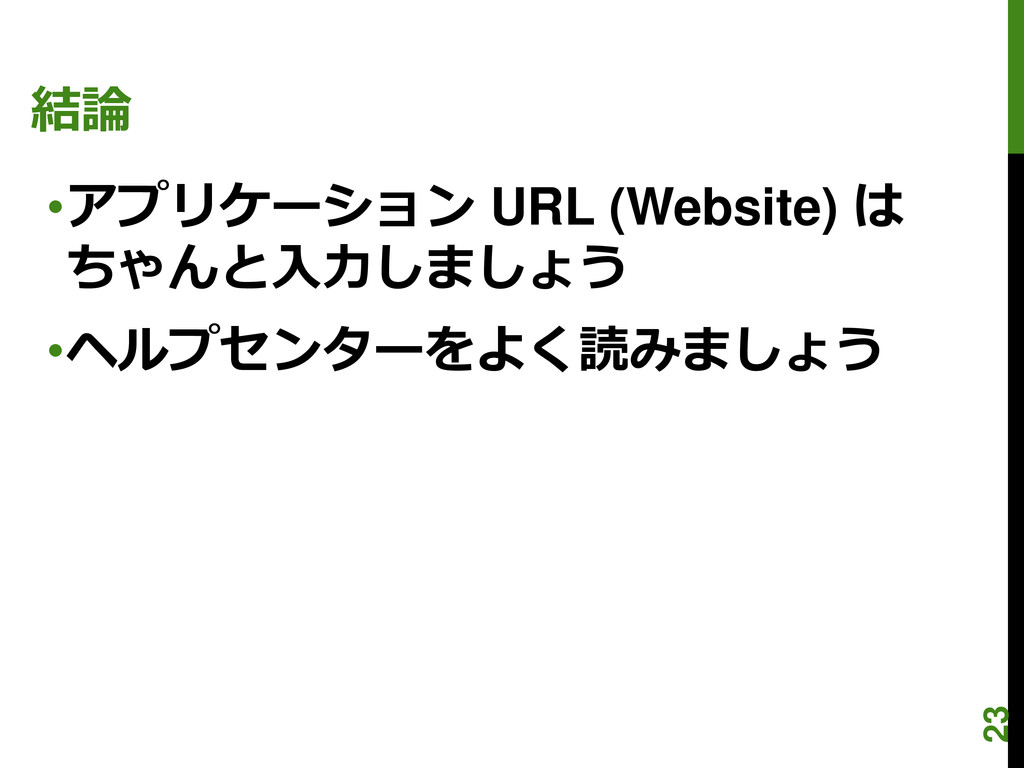 結論 •アプリケーション URL (Website) は ちゃんと入力しましょう •ヘルプセン...