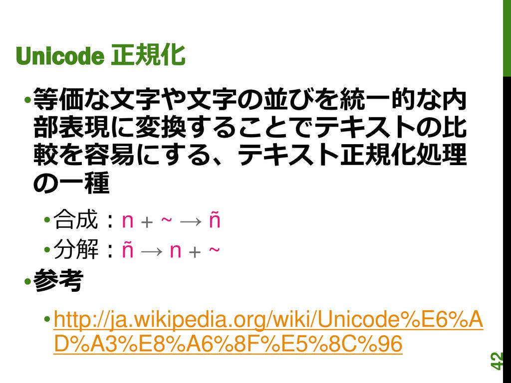 Unicode 正規化 •等価な文字や文字の並びを統一的な内 部表現に変換することでテキストの...
