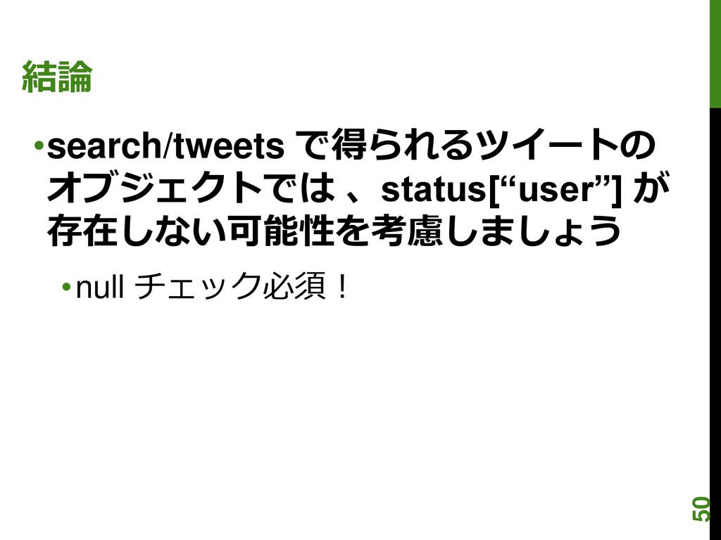 """結論 •search/tweets で得られるツイートの オブジェクトでは 、status[""""..."""