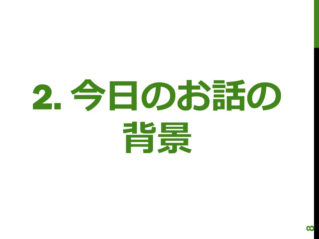 2. 今日のお話の 背景 8